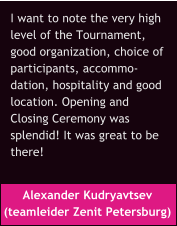 Alexander Kudryavtsev  (teamleider Zenit Petersburg) I want to note the very high  level of the Tournament,  good organization, choice of  participants, accommo- dation, hospitality and good  location. Opening and  Closing Ceremony was  splendid! It was great to be  there!